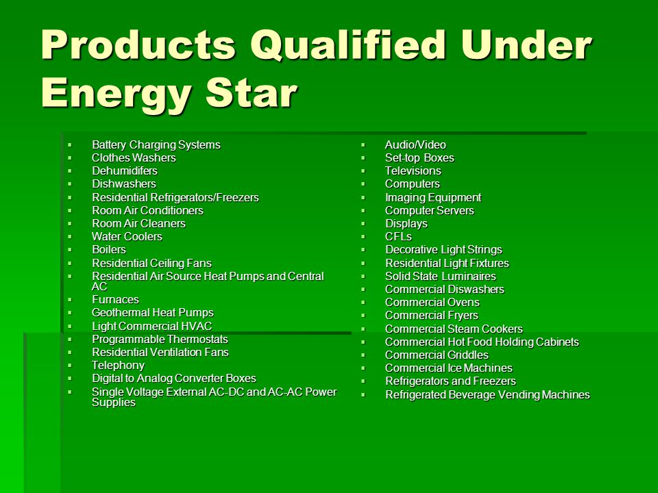 Products Qualified Under Energy Star  Battery Charging Systems  Clothes Washers  Dehumidifers  Dishwashers  Residential Refrigerators/Freezers  Room Air Conditioners  Room Air Cleaners  Water Coolers  Boilers  Residential Ceiling Fans  Residential Air Source Heat Pumps and Central AC  Furnaces  Geothermal Heat Pumps  Light Commercial HVAC  Programmable Thermostats  Residential Ventilation Fans  Telephony  Digital to Analog Converter Boxes  Single Voltage External AC-DC and AC-AC Power Supplies  Audio/Video  Set-top Boxes  Televisions  Computers  Imaging Equipment  Computer Servers  Displays  CFLs  Decorative Light Strings  Residential Light Fixtures  Solid State Luminaires  Commercial Diswashers  Commercial Ovens  Commercial Fryers  Commercial Steam Cookers  Commercial Hot Food Holding Cabinets  Commercial Griddles  Commercial Ice Machines  Refrigerators and Freezers  Refrigerated Beverage Vending Machines