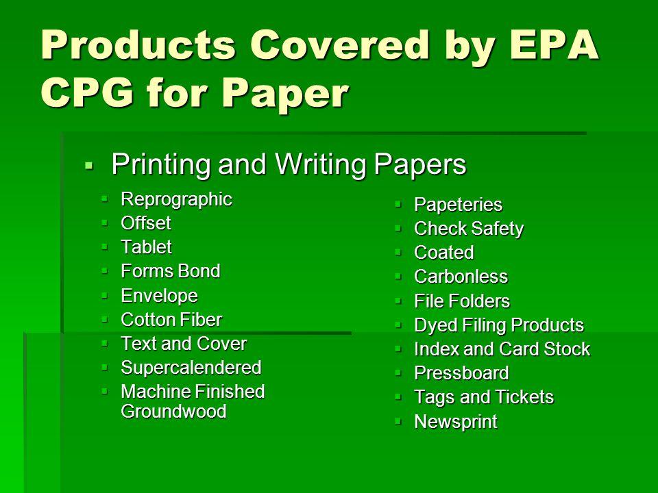 Products Covered by EPA CPG for Paper  Reprographic  Offset  Tablet  Forms Bond  Envelope  Cotton Fiber  Text and Cover  Supercalendered  Machine Finished Groundwood  Papeteries  Check Safety  Coated  Carbonless  File Folders  Dyed Filing Products  Index and Card Stock  Pressboard  Tags and Tickets  Newsprint  Printing and Writing Papers