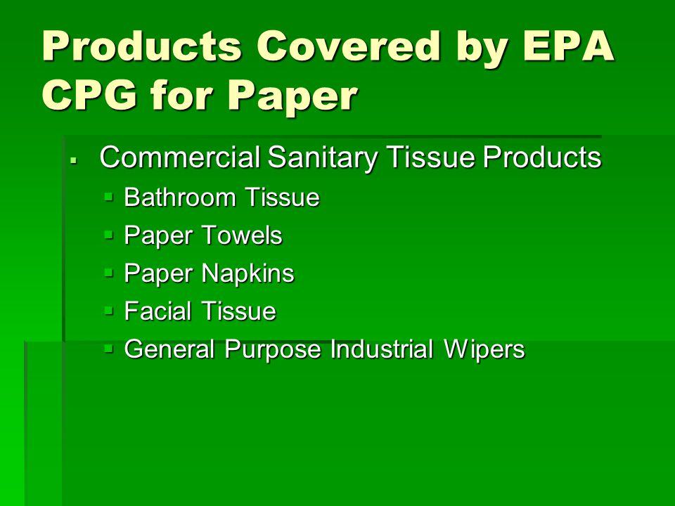 Products Covered by EPA CPG for Paper  Commercial Sanitary Tissue Products  Bathroom Tissue  Paper Towels  Paper Napkins  Facial Tissue  General Purpose Industrial Wipers