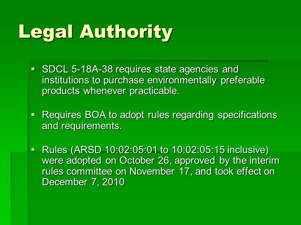 Legal Authority  SDCL 5-18A-38 requires state agencies and institutions to purchase environmentally preferable products whenever practicable.