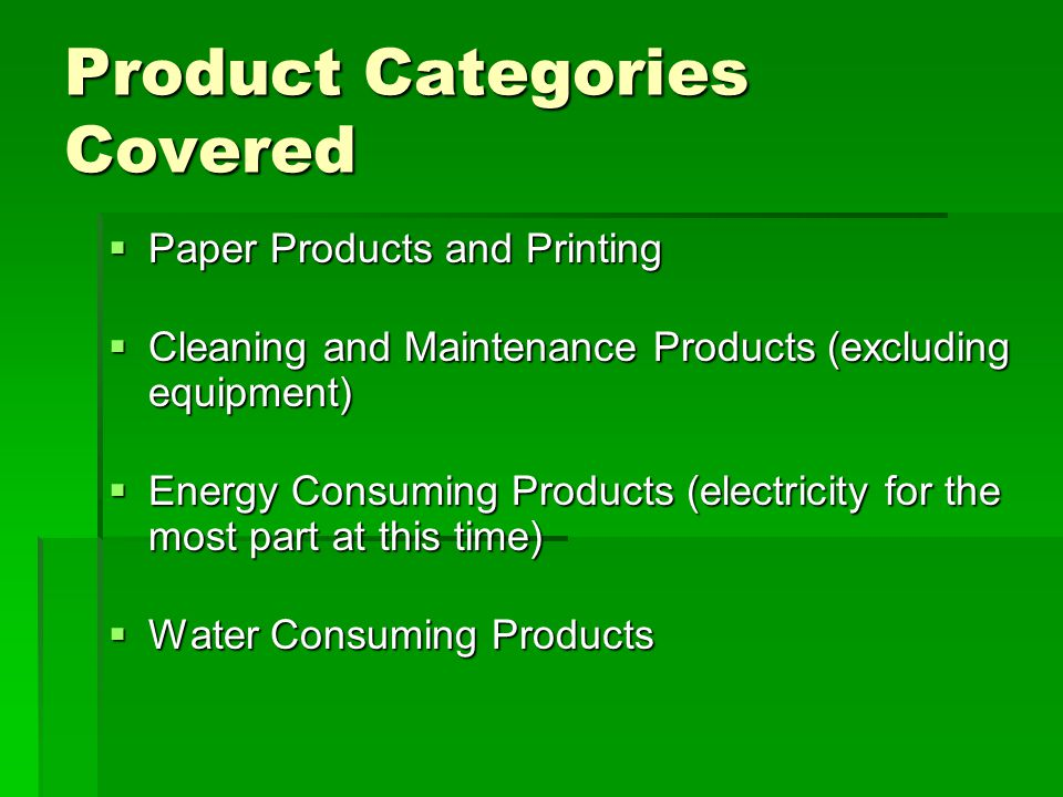 Product Categories Covered  Paper Products and Printing  Cleaning and Maintenance Products (excluding equipment)  Energy Consuming Products (electricity for the most part at this time)  Water Consuming Products