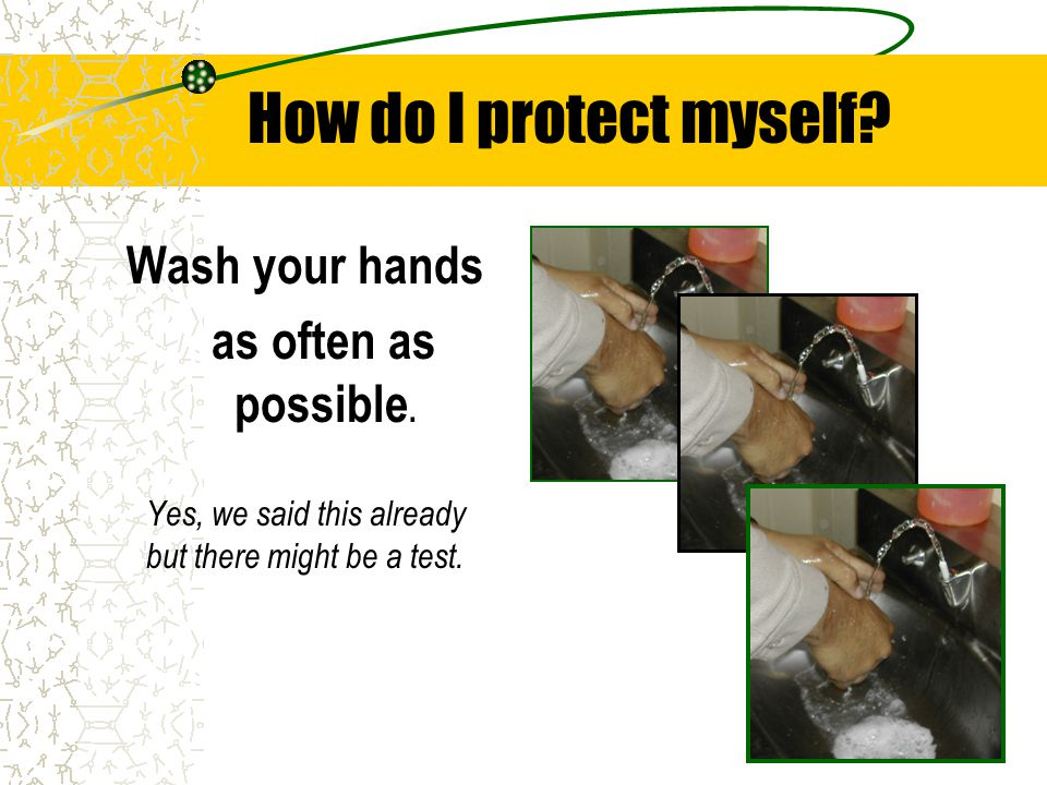 How do I protect myself? Wash your hands as often as possible. Yes, we said this already but there might be a test.