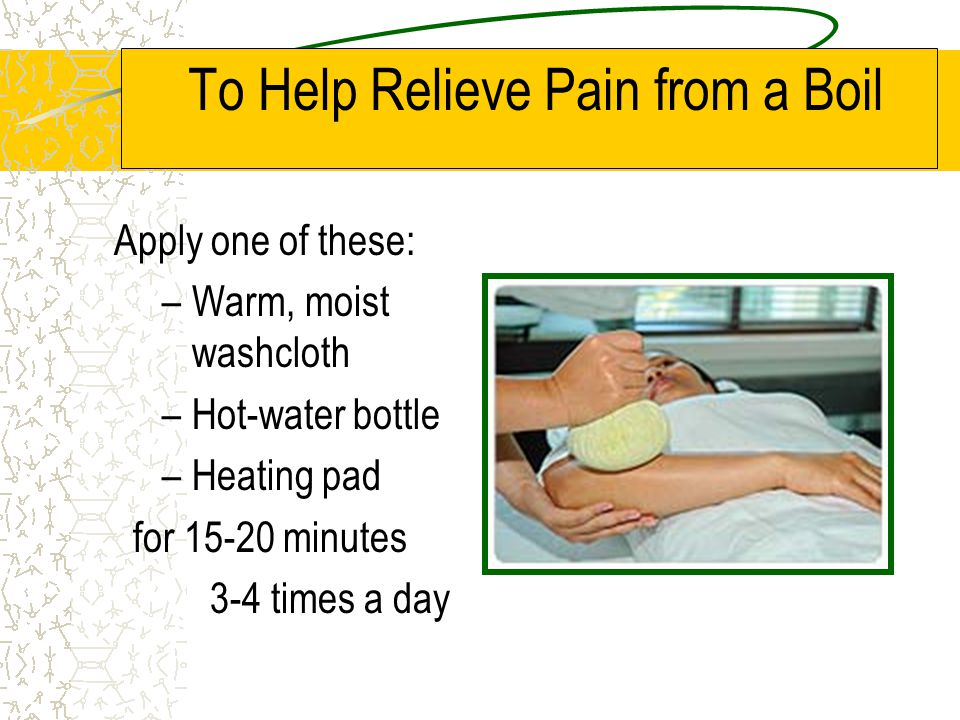 To Help Relieve Pain from a Boil Apply one of these: –Warm, moist washcloth –Hot-water bottle –Heating pad for 15-20 minutes 3-4 times a day