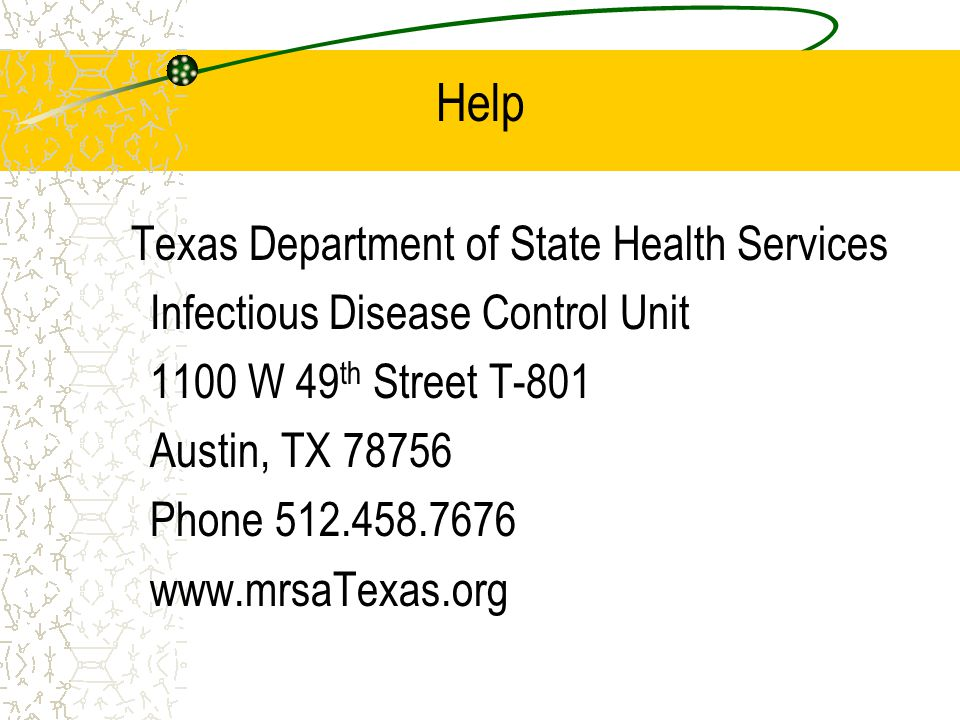 Help Texas Department of State Health Services Infectious Disease Control Unit 1100 W 49 th Street T-801 Austin, TX 78756 Phone 512.458.7676 www.mrsaT