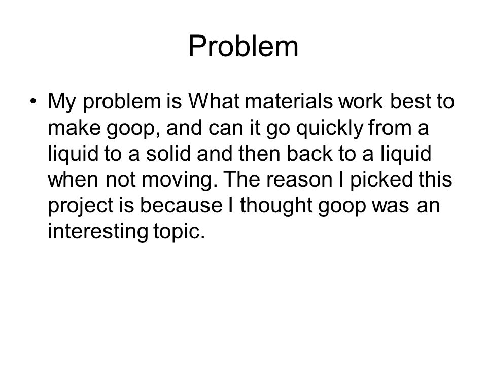 Problem My problem is What materials work best to make goop, and can it go quickly from a liquid to a solid and then back to a liquid when not moving.