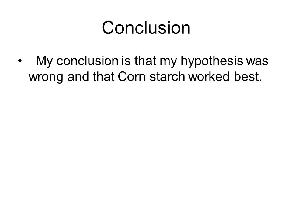 Conclusion My conclusion is that my hypothesis was wrong and that Corn starch worked best.