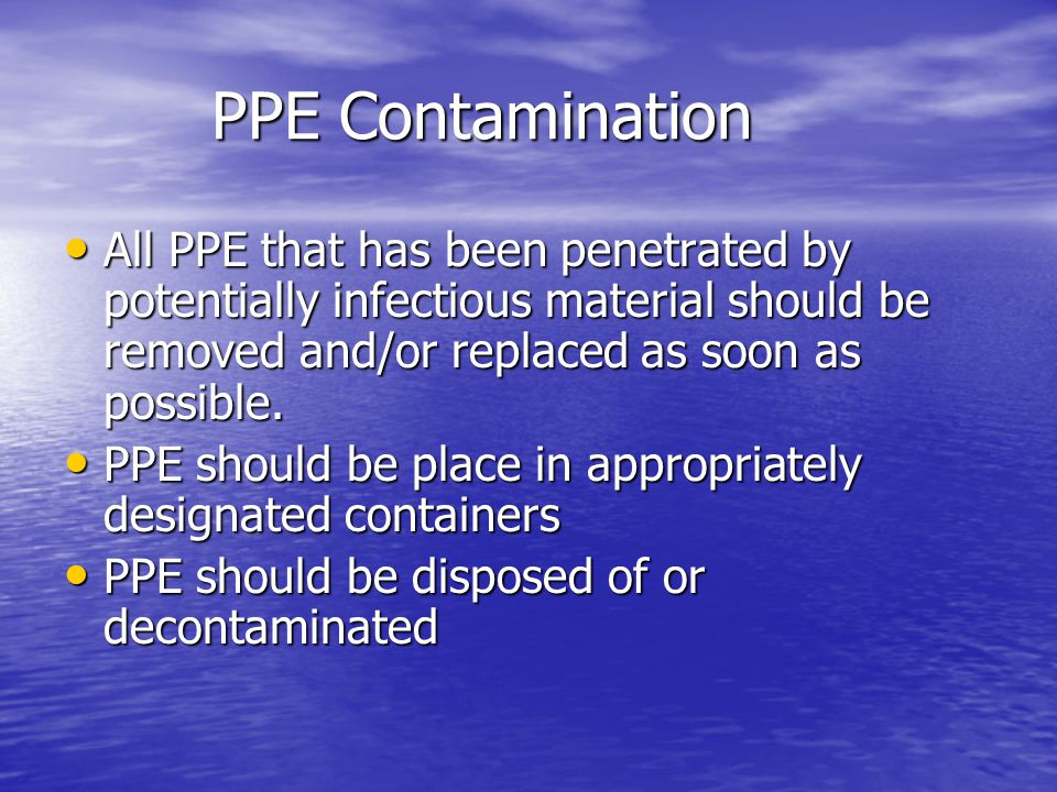 PPE Contamination All PPE that has been penetrated by potentially infectious material should be removed and/or replaced as soon as possible.