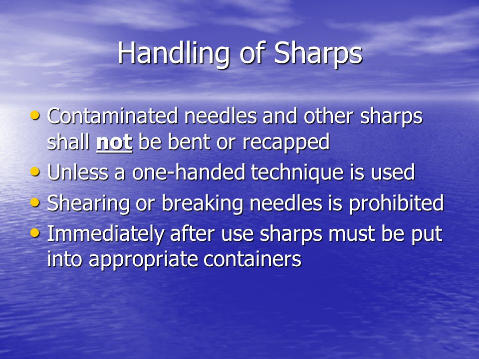 Handling of Sharps Contaminated needles and other sharps shall not be bent or recapped Contaminated needles and other sharps shall not be bent or recapped Unless a one-handed technique is used Unless a one-handed technique is used Shearing or breaking needles is prohibited Shearing or breaking needles is prohibited Immediately after use sharps must be put into appropriate containers Immediately after use sharps must be put into appropriate containers