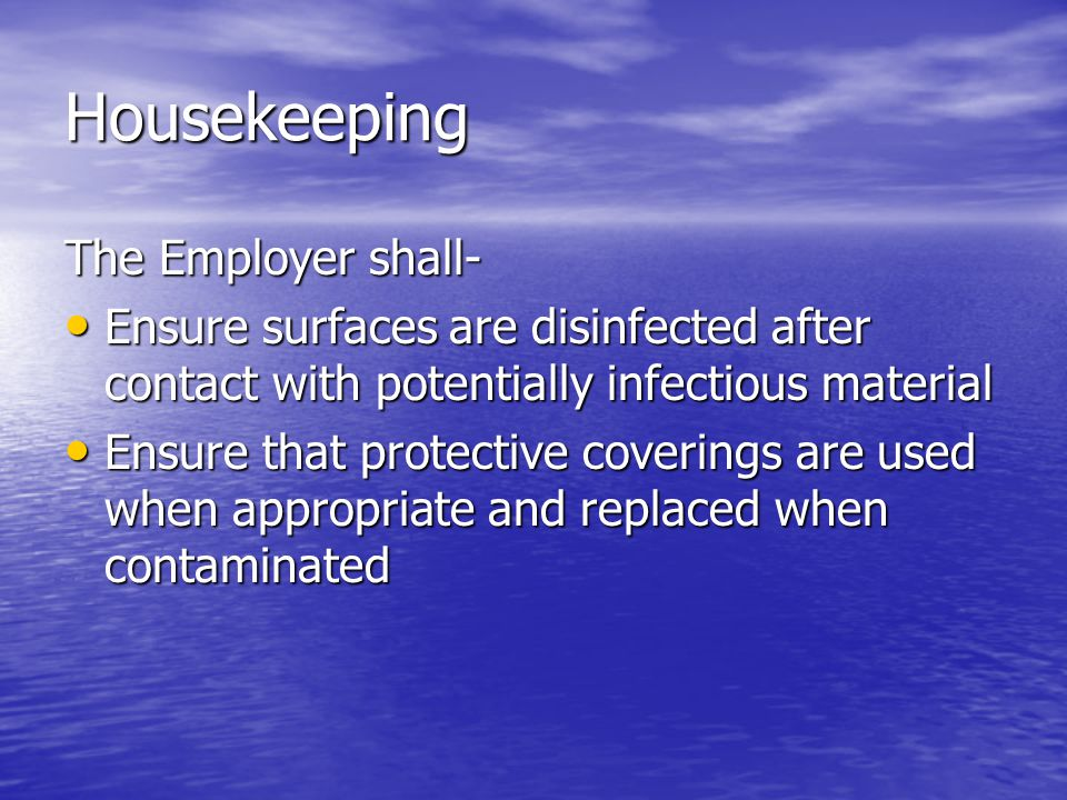 Housekeeping The Employer shall- Ensure surfaces are disinfected after contact with potentially infectious material Ensure surfaces are disinfected after contact with potentially infectious material Ensure that protective coverings are used when appropriate and replaced when contaminated Ensure that protective coverings are used when appropriate and replaced when contaminated