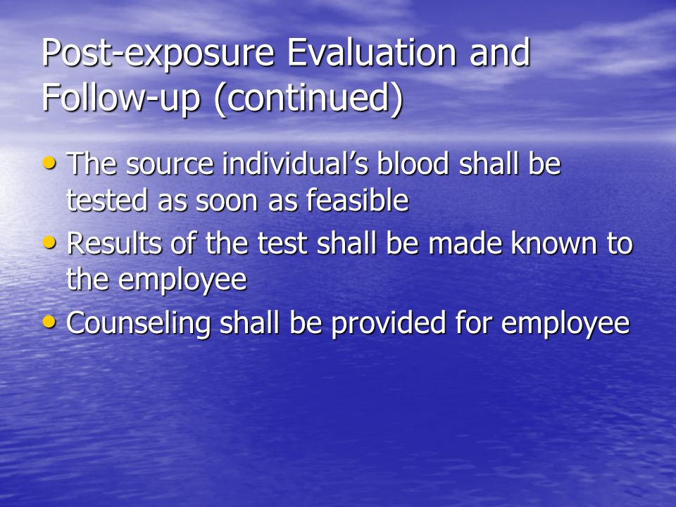 Post-exposure Evaluation and Follow-up (continued) The source individual's blood shall be tested as soon as feasible The source individual's blood shall be tested as soon as feasible Results of the test shall be made known to the employee Results of the test shall be made known to the employee Counseling shall be provided for employee Counseling shall be provided for employee
