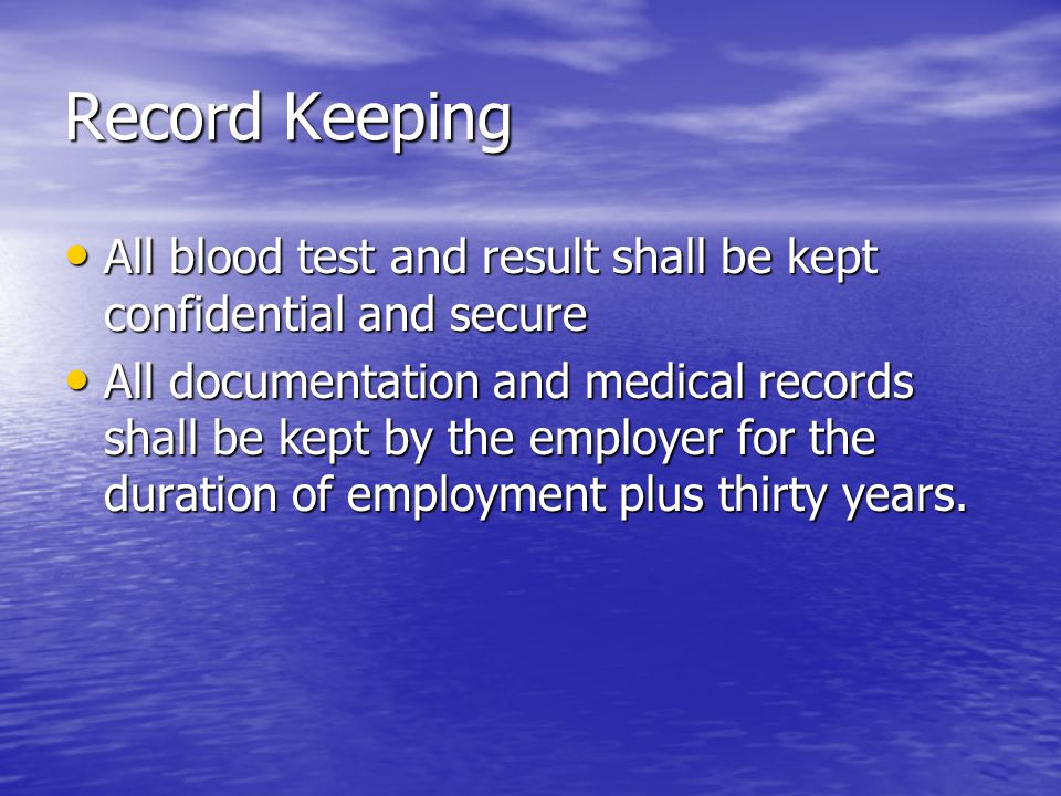 Record Keeping All blood test and result shall be kept confidential and secure All blood test and result shall be kept confidential and secure All documentation and medical records shall be kept by the employer for the duration of employment plus thirty years.