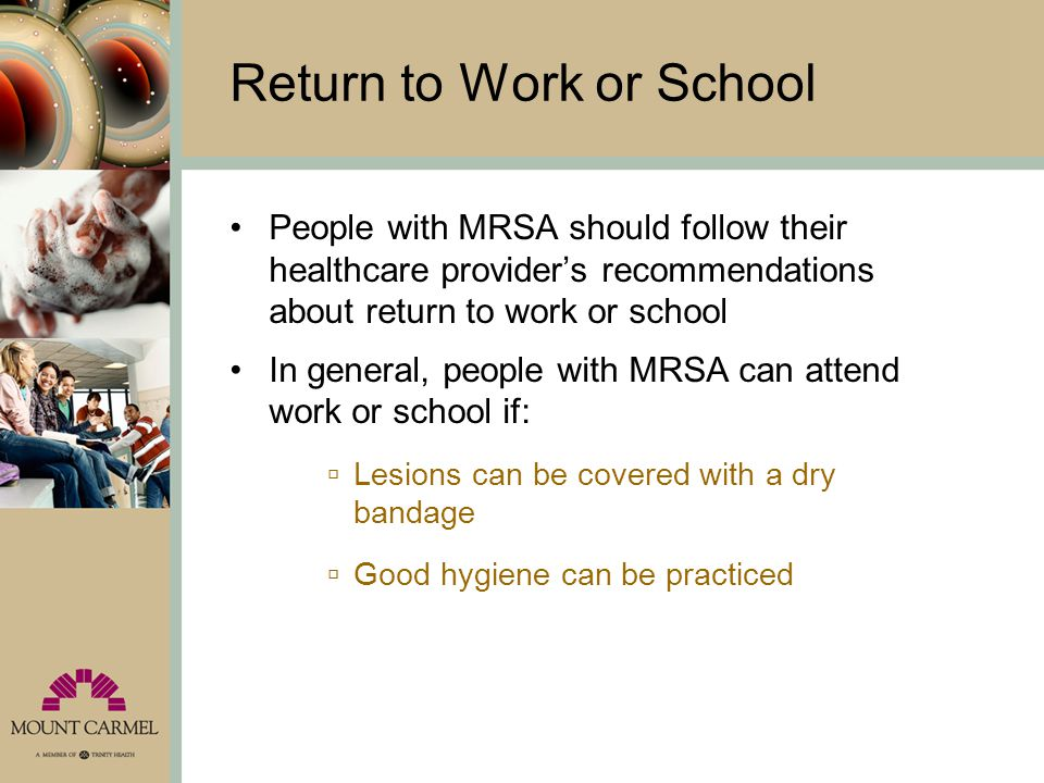 Return to Work or School People with MRSA should follow their healthcare provider's recommendations about return to work or school In general, people