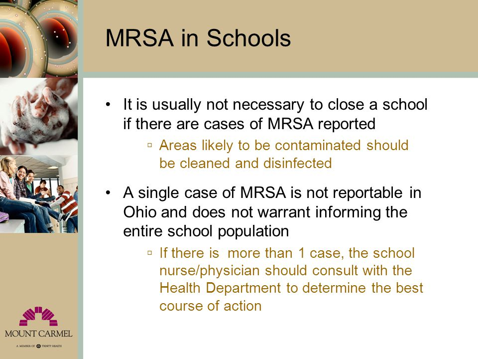 MRSA in Schools It is usually not necessary to close a school if there are cases of MRSA reported  Areas likely to be contaminated should be cleaned