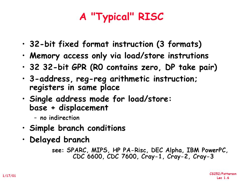 CS252/Patterson Lec 1.6 1/17/01 A Typical RISC 32-bit fixed format instruction (3 formats) Memory access only via load/store instrutions 32 32-bit GPR (R0 contains zero, DP take pair) 3-address, reg-reg arithmetic instruction; registers in same place Single address mode for load/store: base + displacement –no indirection Simple branch conditions Delayed branch see: SPARC, MIPS, HP PA-Risc, DEC Alpha, IBM PowerPC, CDC 6600, CDC 7600, Cray-1, Cray-2, Cray-3