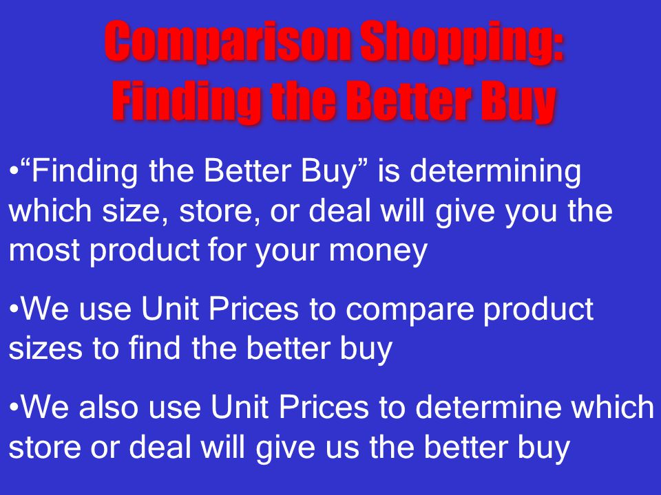 Comparison Shopping: Finding the Better Buy Comparison Shopping: Finding the Better Buy Finding the Better Buy is determining which size, store, or deal will give you the most product for your money We use Unit Prices to compare product sizes to find the better buy We also use Unit Prices to determine which store or deal will give us the better buy