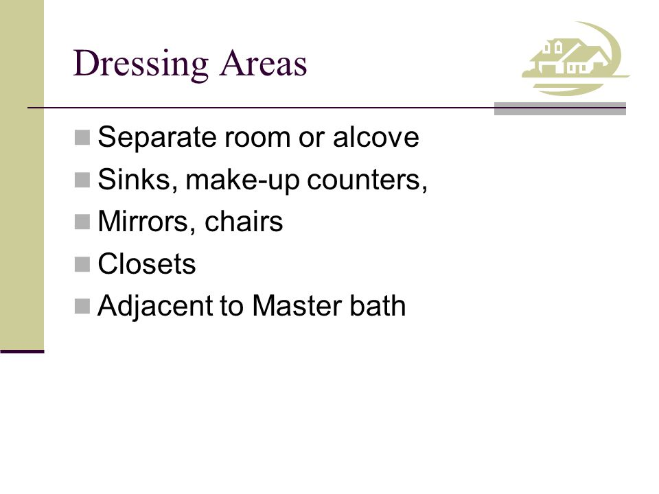 Dressing Areas Separate room or alcove Sinks, make-up counters, Mirrors, chairs Closets Adjacent to Master bath