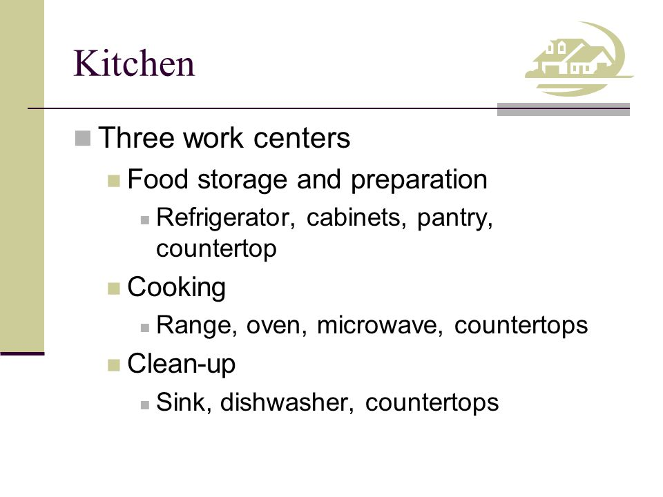 Kitchen Three work centers Food storage and preparation Refrigerator, cabinets, pantry, countertop Cooking Range, oven, microwave, countertops Clean-up Sink, dishwasher, countertops
