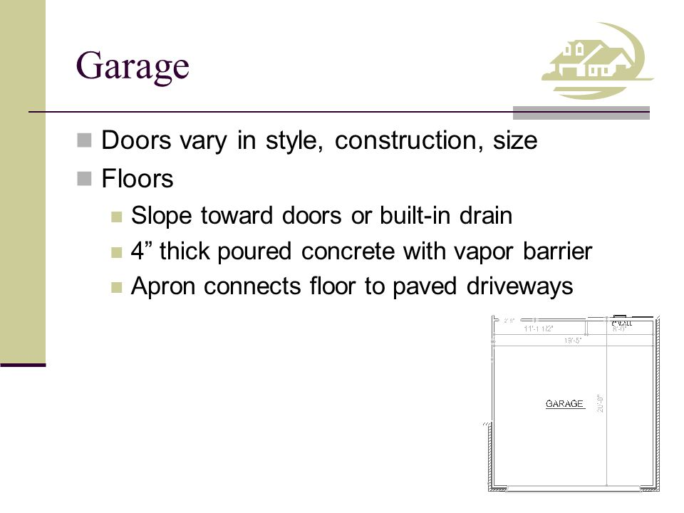 Garage Doors vary in style, construction, size Floors Slope toward doors or built-in drain 4 thick poured concrete with vapor barrier Apron connects floor to paved driveways