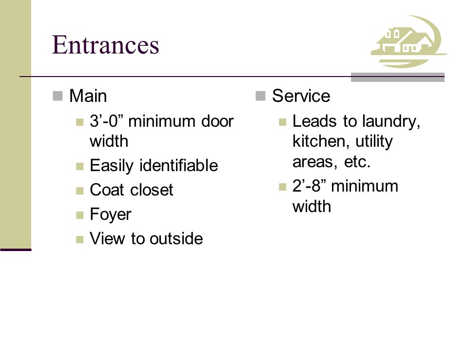 Entrances Main 3'-0 minimum door width Easily identifiable Coat closet Foyer View to outside Service Leads to laundry, kitchen, utility areas, etc.