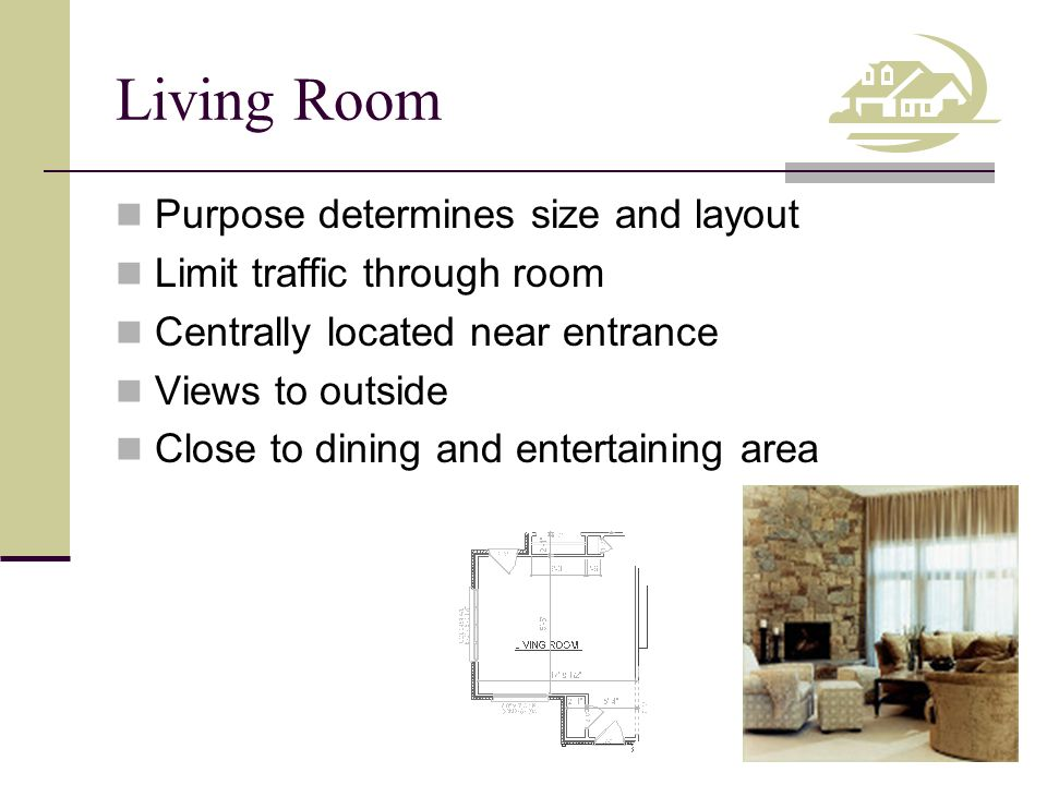 Living Room Purpose determines size and layout Limit traffic through room Centrally located near entrance Views to outside Close to dining and entertaining area
