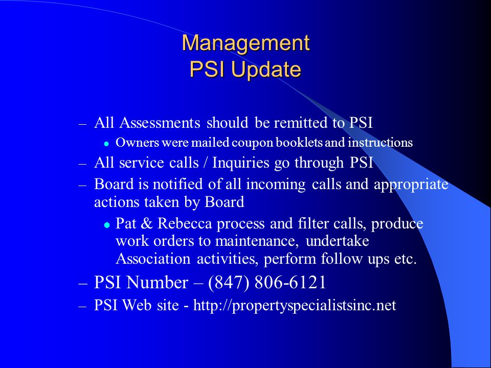 Management PSI Update – All Assessments should be remitted to PSI Owners were mailed coupon booklets and instructions – All service calls / Inquiries go through PSI – Board is notified of all incoming calls and appropriate actions taken by Board Pat & Rebecca process and filter calls, produce work orders to maintenance, undertake Association activities, perform follow ups etc.