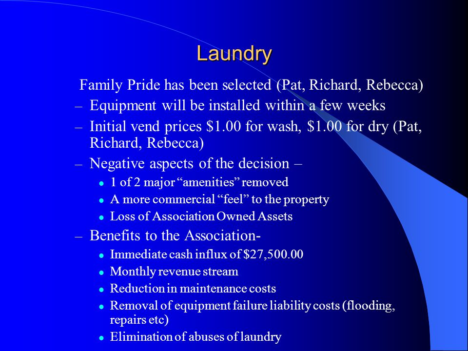 Laundry Family Pride has been selected (Pat, Richard, Rebecca) – Equipment will be installed within a few weeks – Initial vend prices $1.00 for wash, $1.00 for dry (Pat, Richard, Rebecca) – Negative aspects of the decision – 1 of 2 major amenities removed A more commercial feel to the property Loss of Association Owned Assets – Benefits to the Association- Immediate cash influx of $27,500.00 Monthly revenue stream Reduction in maintenance costs Removal of equipment failure liability costs (flooding, repairs etc) Elimination of abuses of laundry