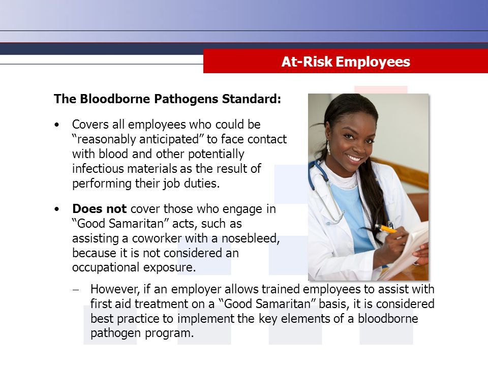 Summary All employees who could reasonably expect to come in contact with human blood or OPIM must follow universal precautions and be trained on bloodborne pathogens.