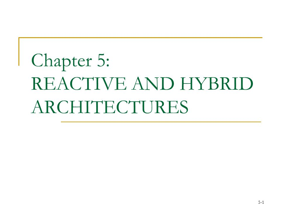 5-1 Chapter 5: REACTIVE AND HYBRID ARCHITECTURES