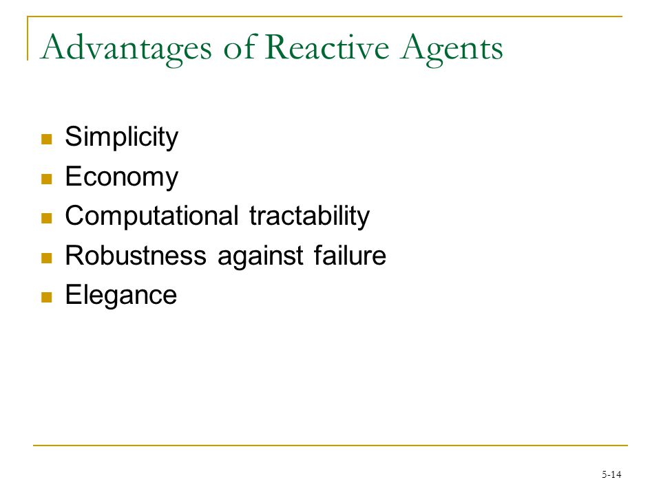 5-14 Advantages of Reactive Agents Simplicity Economy Computational tractability Robustness against failure Elegance