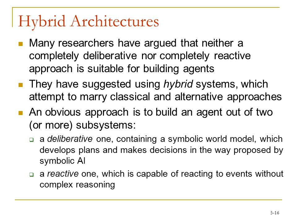 5-16 Hybrid Architectures Many researchers have argued that neither a completely deliberative nor completely reactive approach is suitable for building agents They have suggested using hybrid systems, which attempt to marry classical and alternative approaches An obvious approach is to build an agent out of two (or more) subsystems:  a deliberative one, containing a symbolic world model, which develops plans and makes decisions in the way proposed by symbolic AI  a reactive one, which is capable of reacting to events without complex reasoning