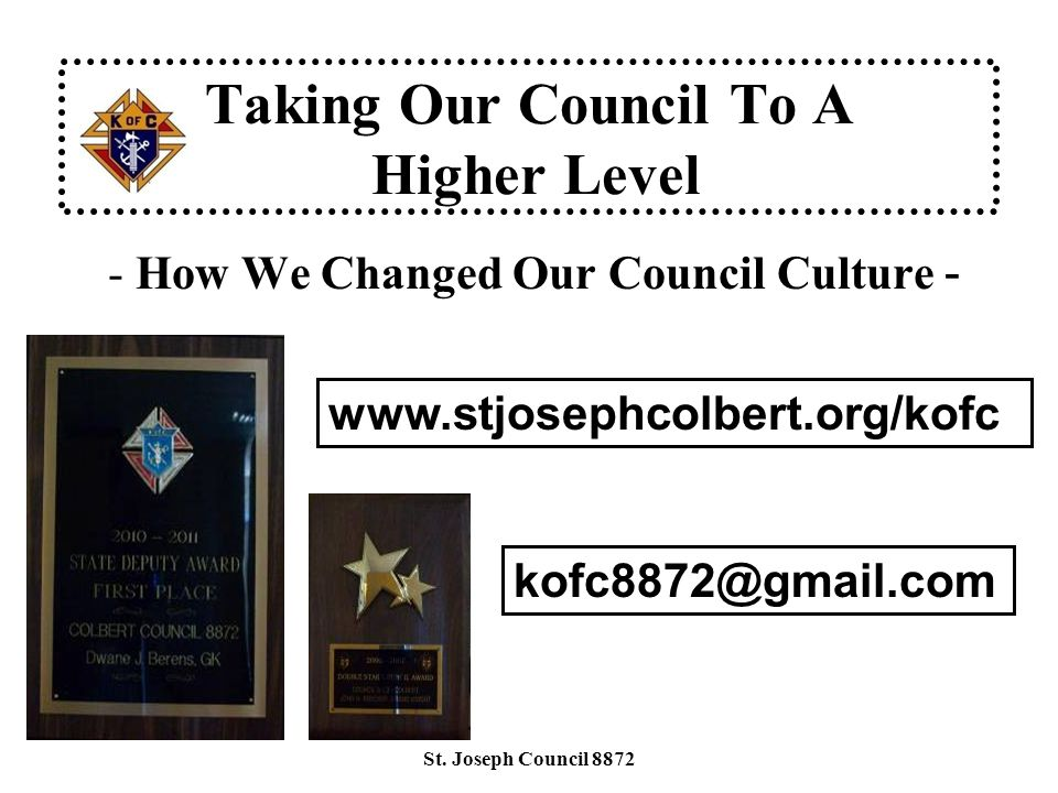 Taking Our Council To A Higher Level - How We Changed Our Council Culture - www.stjosephcolbert.org/kofc kofc8872@gmail.com St.