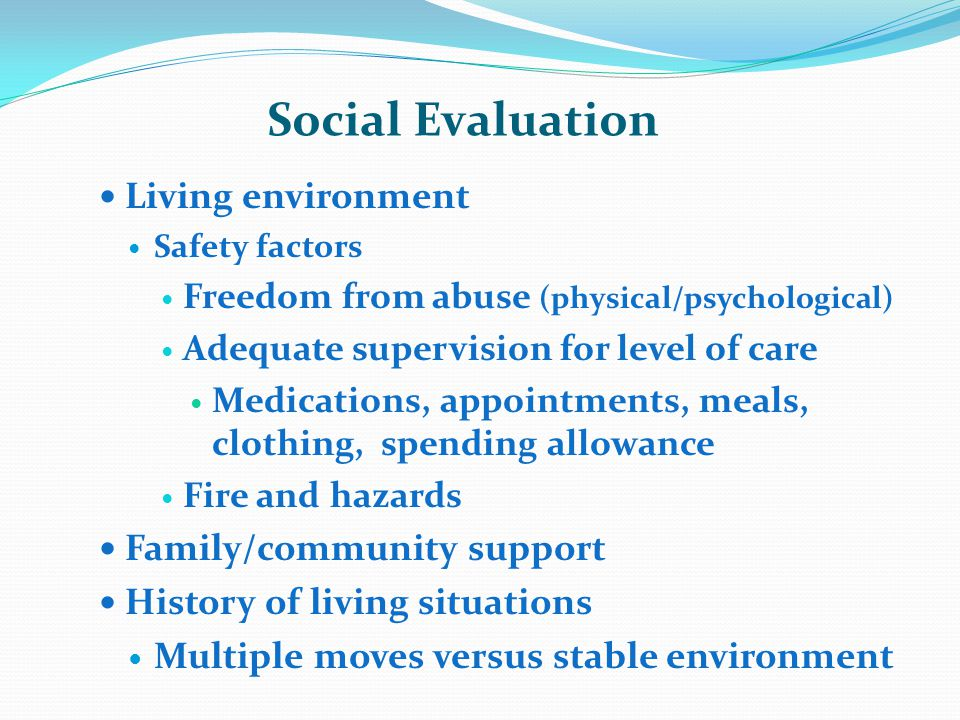 Social Evaluation Living environment Safety factors Freedom from abuse (physical/psychological) Adequate supervision for level of care Medications, appointments, meals, clothing, spending allowance Fire and hazards Family/community support History of living situations Multiple moves versus stable environment