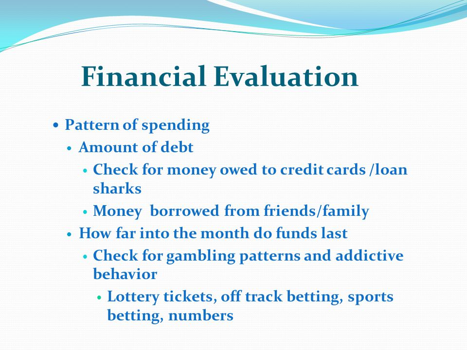 Financial Evaluation Pattern of spending Amount of debt Check for money owed to credit cards /loan sharks Money borrowed from friends/family How far into the month do funds last Check for gambling patterns and addictive behavior Lottery tickets, off track betting, sports betting, numbers