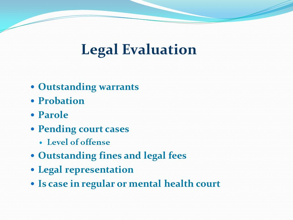 Legal Evaluation Outstanding warrants Probation Parole Pending court cases Level of offense Outstanding fines and legal fees Legal representation Is case in regular or mental health court