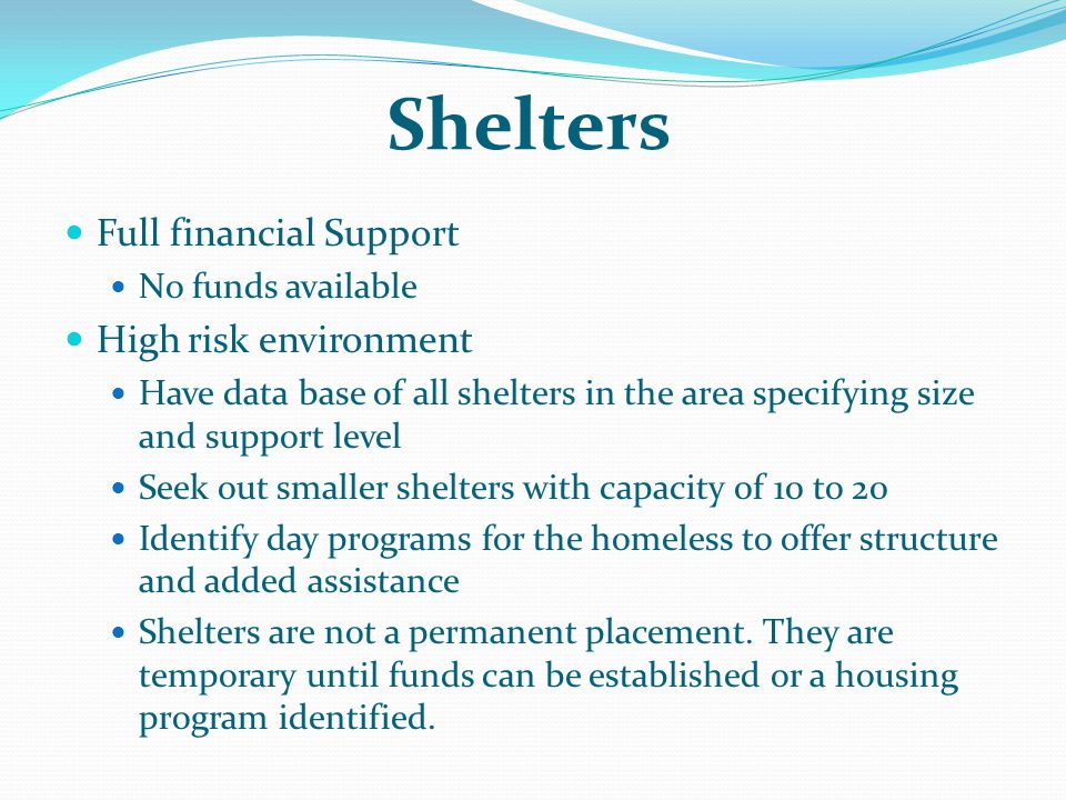 Shelters Full financial Support No funds available High risk environment Have data base of all shelters in the area specifying size and support level Seek out smaller shelters with capacity of 10 to 20 Identify day programs for the homeless to offer structure and added assistance Shelters are not a permanent placement.