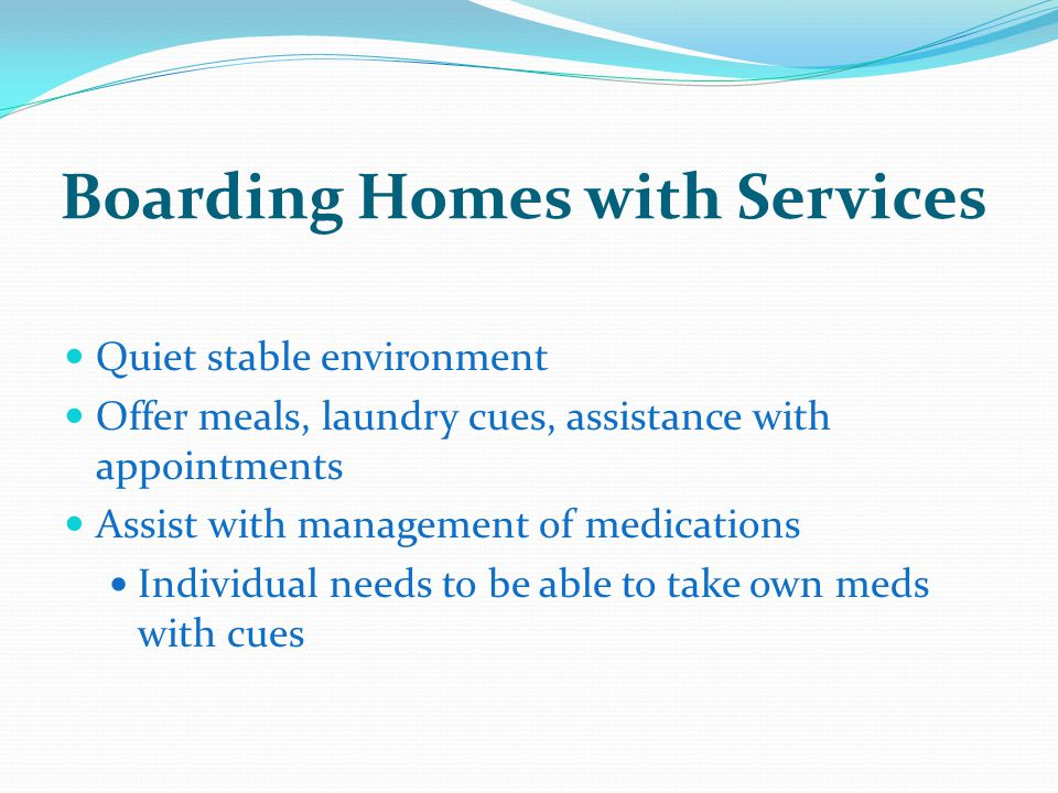 Boarding Homes with Services Quiet stable environment Offer meals, laundry cues, assistance with appointments Assist with management of medications Individual needs to be able to take own meds with cues