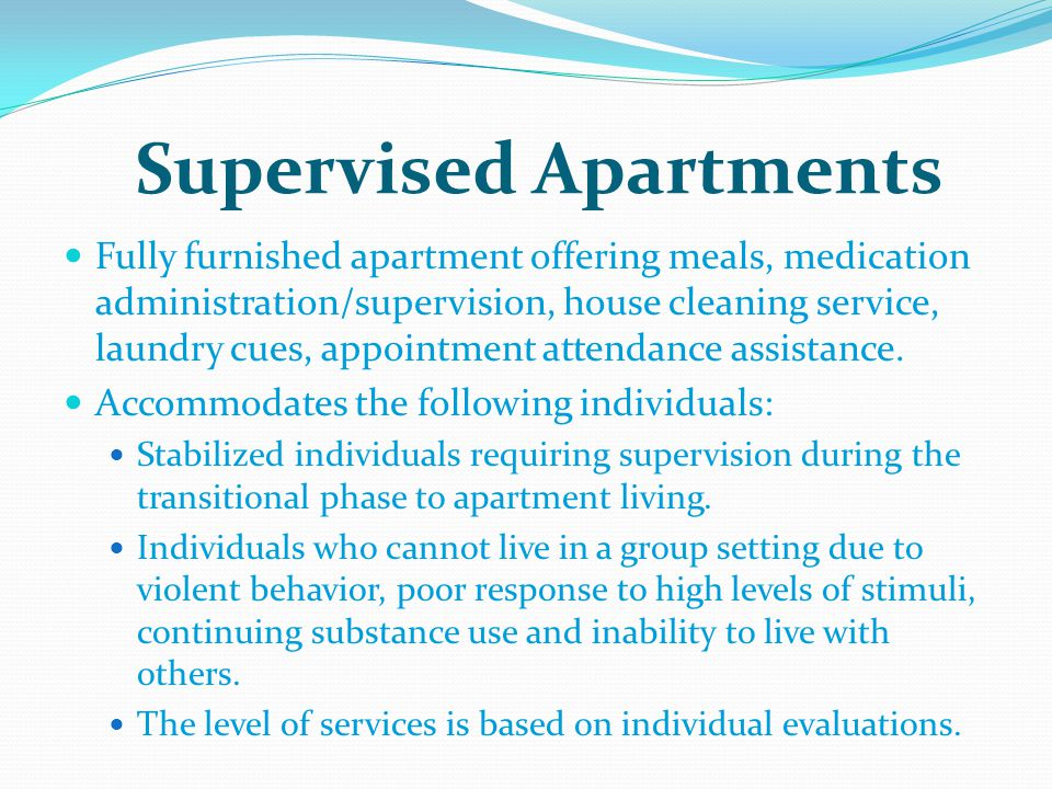 Supervised Apartments Fully furnished apartment offering meals, medication administration/supervision, house cleaning service, laundry cues, appointment attendance assistance.