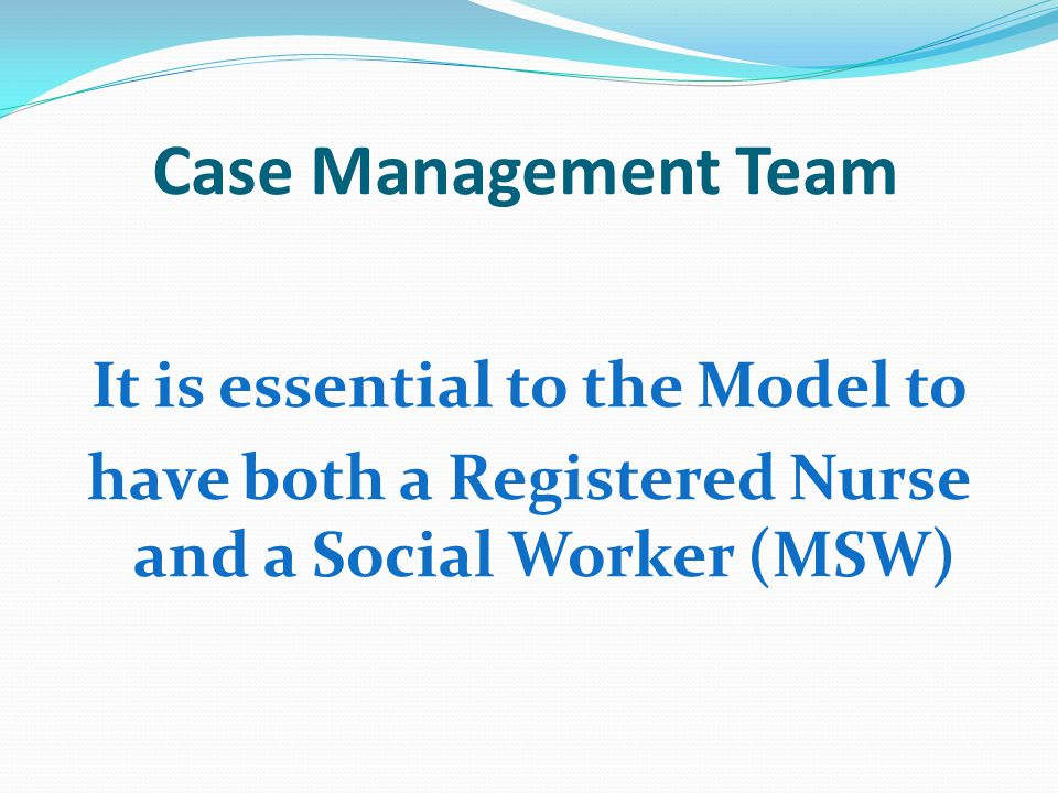 Case Management Team It is essential to the Model to have both a Registered Nurse and a Social Worker (MSW)