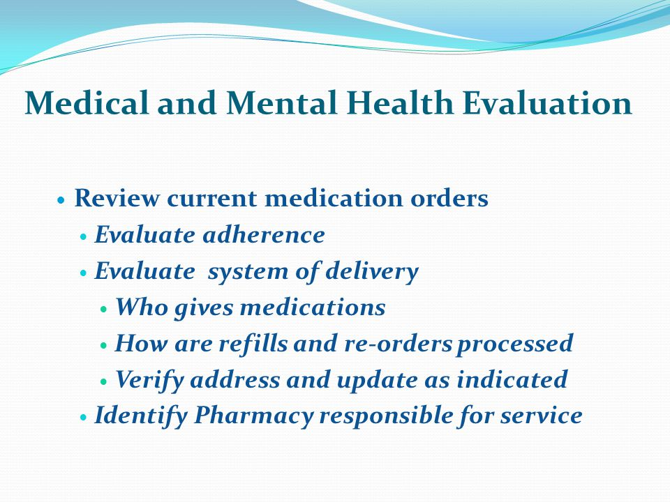 Medical and Mental Health Evaluation Review current medication orders Evaluate adherence Evaluate system of delivery Who gives medications How are refills and re-orders processed Verify address and update as indicated Identify Pharmacy responsible for service