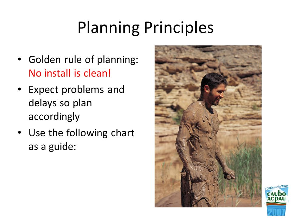 Planning Principles Golden rule of planning: No install is clean.