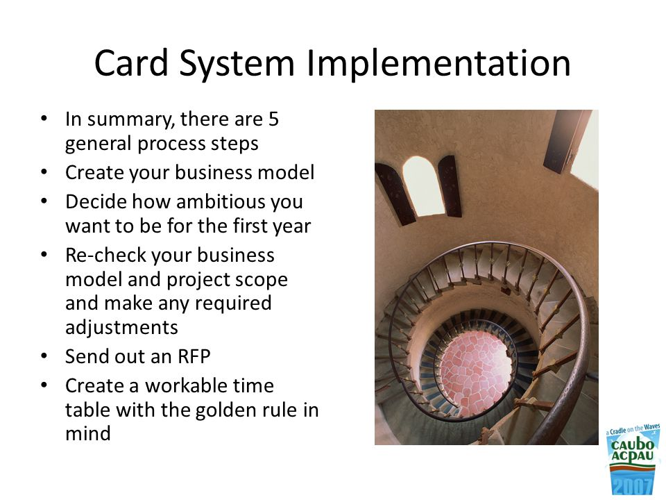 Card System Implementation In summary, there are 5 general process steps Create your business model Decide how ambitious you want to be for the first year Re-check your business model and project scope and make any required adjustments Send out an RFP Create a workable time table with the golden rule in mind