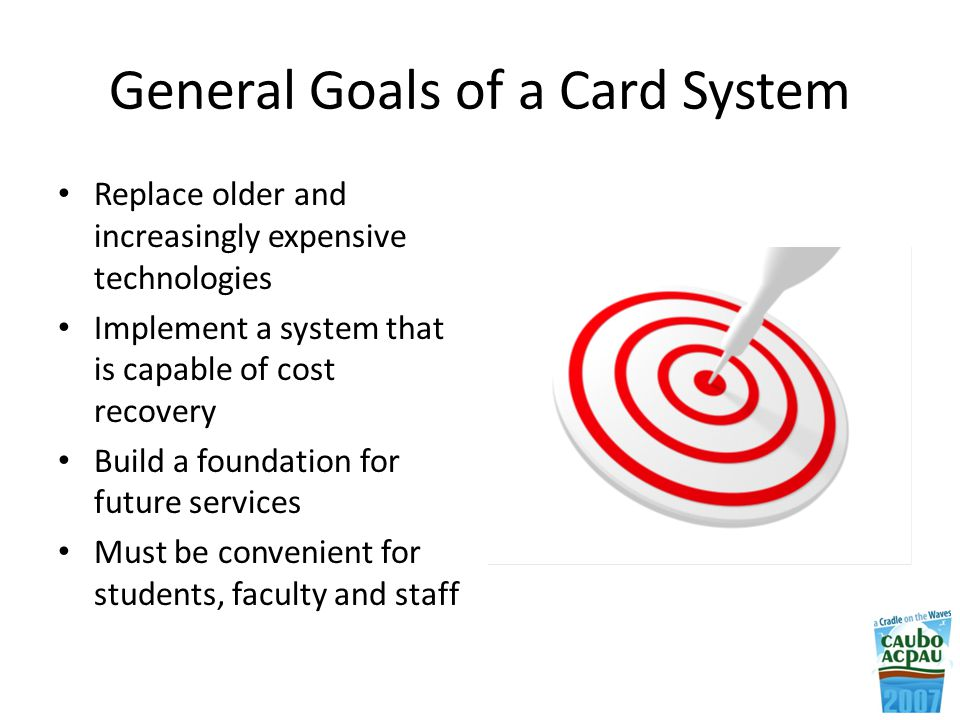 General Goals of a Card System Replace older and increasingly expensive technologies Implement a system that is capable of cost recovery Build a foundation for future services Must be convenient for students, faculty and staff