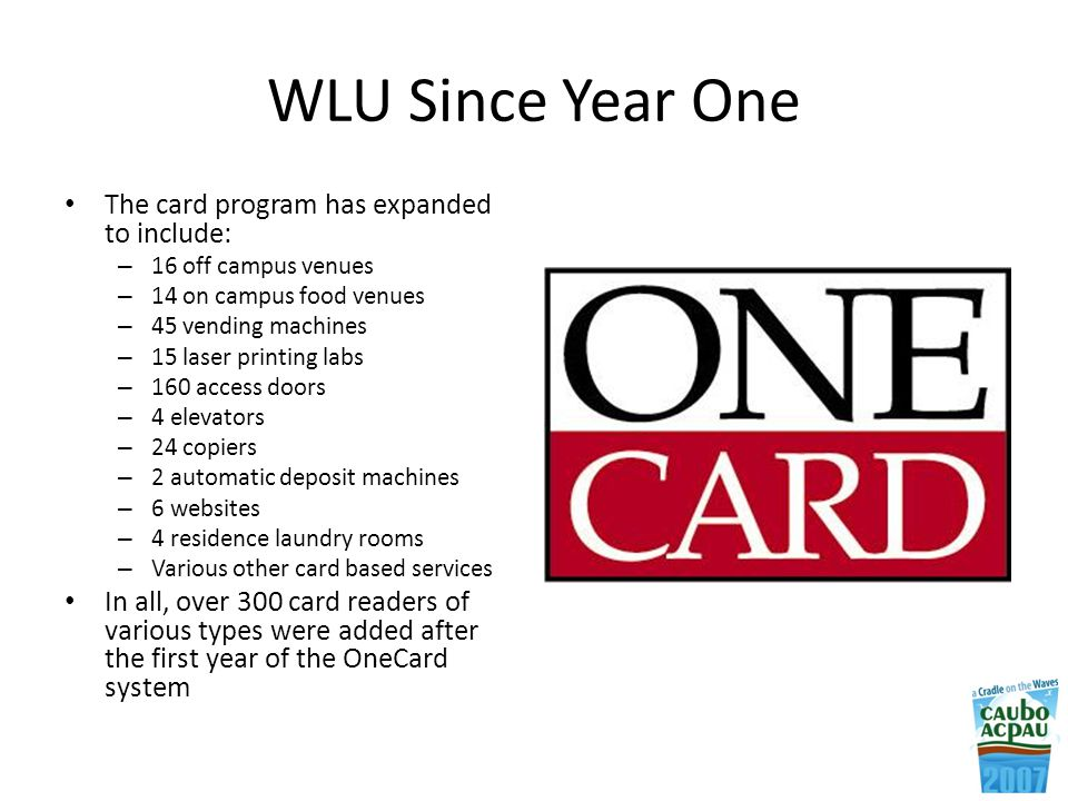 WLU Since Year One The card program has expanded to include: – 16 off campus venues – 14 on campus food venues – 45 vending machines – 15 laser printing labs – 160 access doors – 4 elevators – 24 copiers – 2 automatic deposit machines – 6 websites – 4 residence laundry rooms – Various other card based services In all, over 300 card readers of various types were added after the first year of the OneCard system