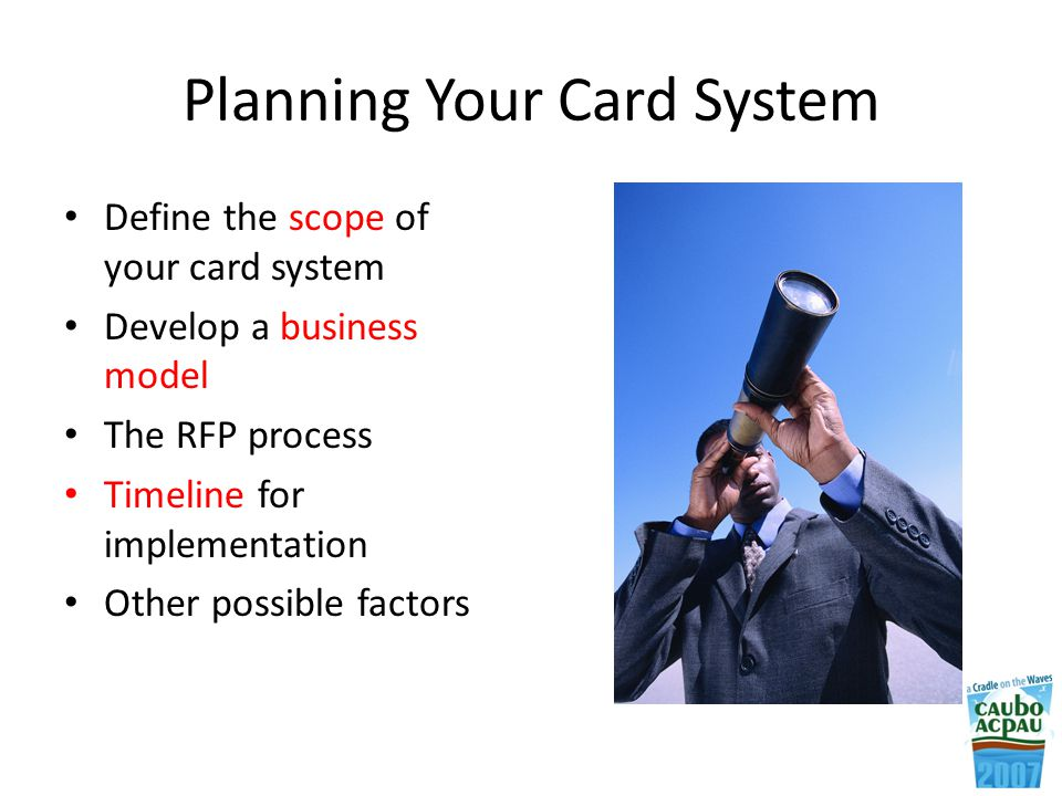 Planning Your Card System Define the scope of your card system Develop a business model The RFP process Timeline for implementation Other possible factors