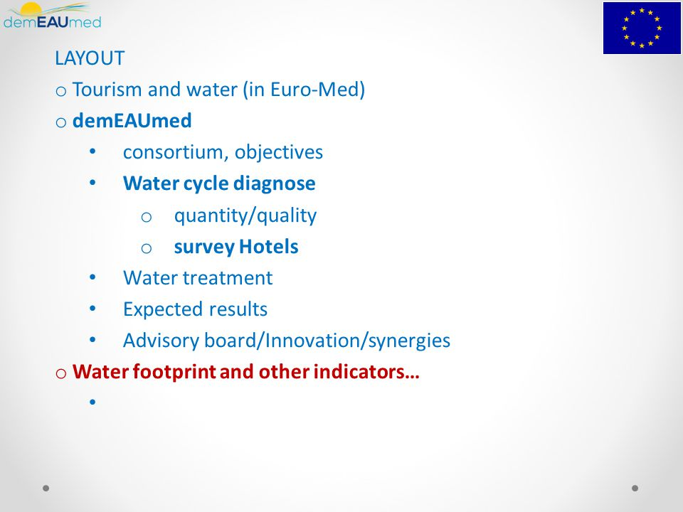 LAYOUT o Tourism and water (in Euro-Med) o demEAUmed consortium, objectives Water cycle diagnose o quantity/quality o survey Hotels Water treatment Expected results Advisory board/Innovation/synergies o Water footprint and other indicators…