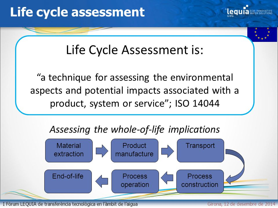 Life cycle assessment I Fòrum LEQUIA de transferència tecnològica en l'àmbit de l'aigua I Fòrum LEQUIA de transferència tecnològica en l'àmbit de l'aiguaGirona, 12 de desembre de 2014 Life Cycle Assessment is: a technique for assessing the environmental aspects and potential impacts associated with a product, system or service ; ISO 14044 Assessing the whole-of-life implications Material extraction Product manufacture TransportProcess construction Process operation End-of-life