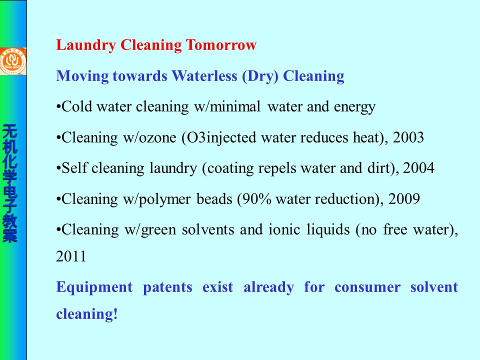 Laundry Cleaning Tomorrow Moving towards Waterless (Dry) Cleaning Cold water cleaning w/minimal water and energy Cleaning w/ozone (O3injected water re