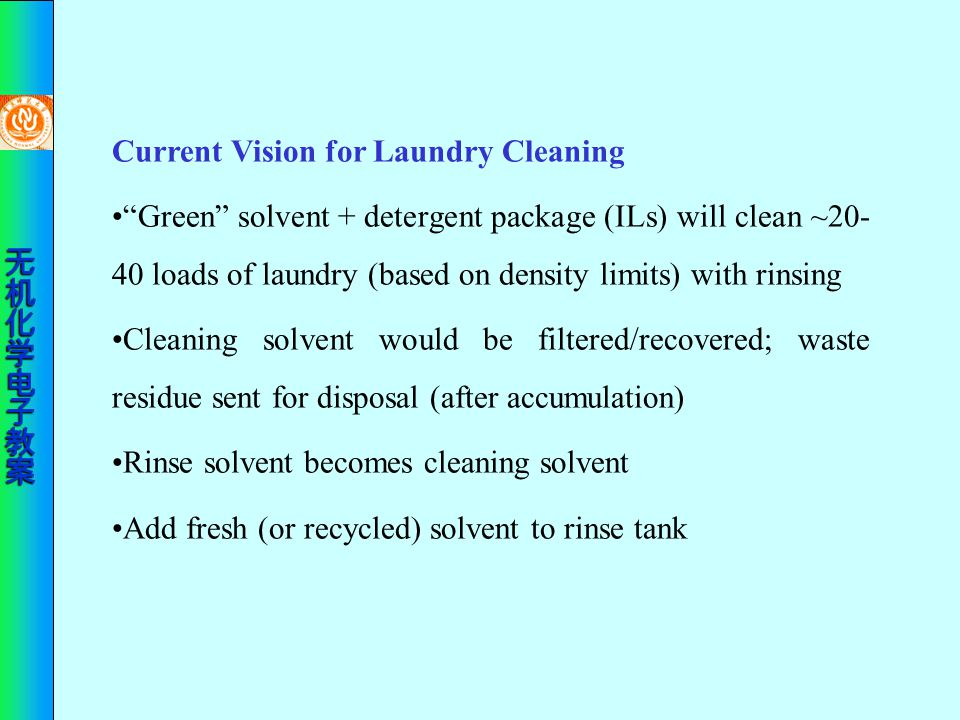 "Current Vision for Laundry Cleaning ""Green"" solvent + detergent package (ILs) will clean ~20- 40 loads of laundry (based on density limits) with rinsi"