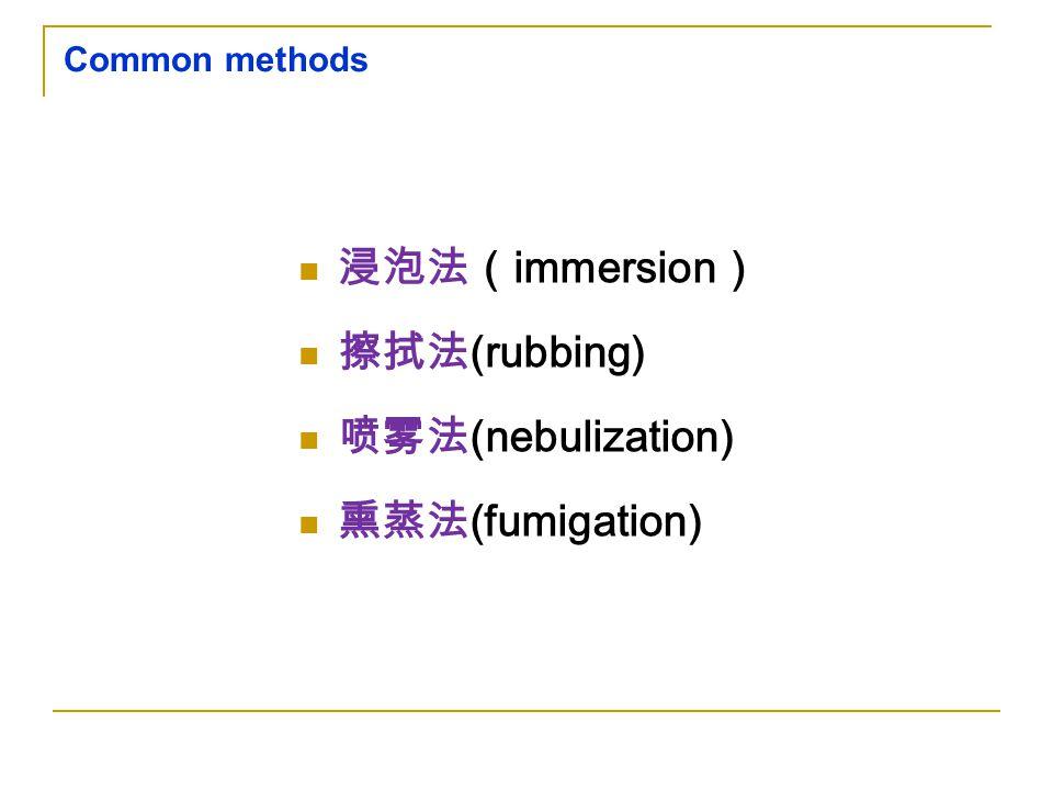 Common methods 浸泡法( immersion ) 擦拭法 (rubbing) 喷雾法 (nebulization) 熏蒸法 (fumigation)