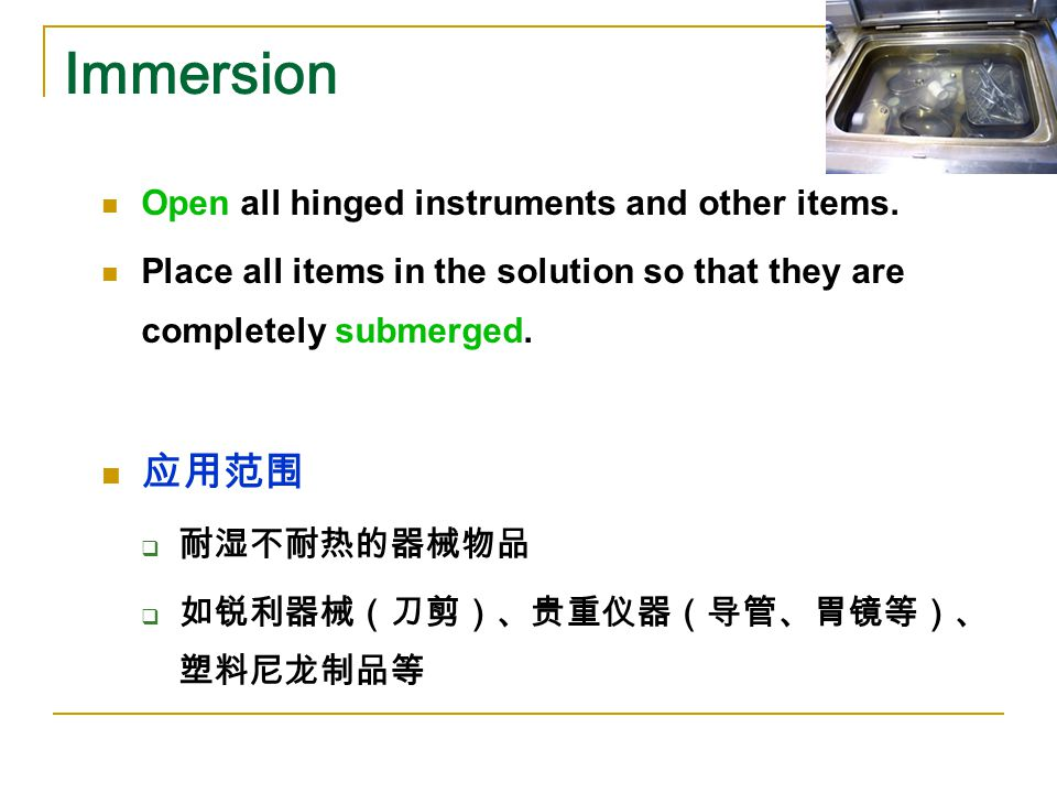 Immersion Open all hinged instruments and other items. Place all items in the solution so that they are completely submerged. 应用范围  耐湿不耐热的器械物品  如锐利器